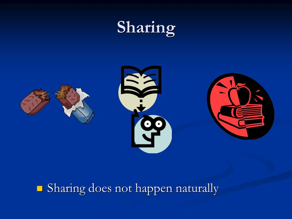 Sharing Sharing does not happen naturally Sharing does not happen naturally