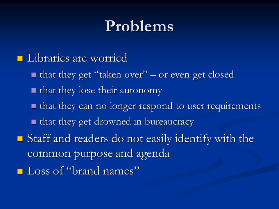 Problems Libraries are worried Libraries are worried that they get taken over – or even get closed that they get taken over – or even get closed that they lose their autonomy that they lose their autonomy that they can no longer respond to user requirements that they can no longer respond to user requirements that they get drowned in bureaucracy that they get drowned in bureaucracy Staff and readers do not easily identify with the common purpose and agenda Staff and readers do not easily identify with the common purpose and agenda Loss of brand names Loss of brand names