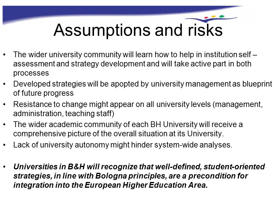 Assumptions and risks The wider university community will learn how to help in institution self – assessment and strategy development and will take active part in both processes Developed strategies will be apopted by university management as blueprint of future progress Resistance to change might appear on all university levels (management, administration, teaching staff) The wider academic community of each BH University will receive a comprehensive picture of the overall situation at its University.