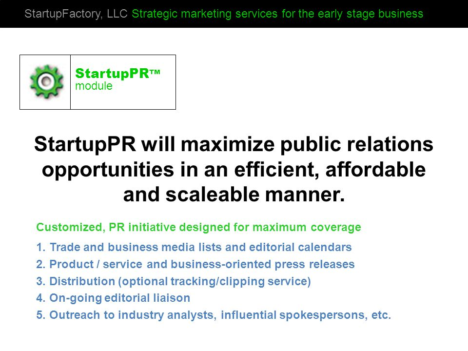 StartupFactory, LLC Strategic marketing services for the early stage business StartupPR will maximize public relations opportunities in an efficient, affordable and scaleable manner.