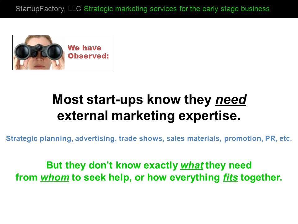 StartupFactory, LLC Strategic marketing services for the early stage business Most start-ups know they need external marketing expertise.