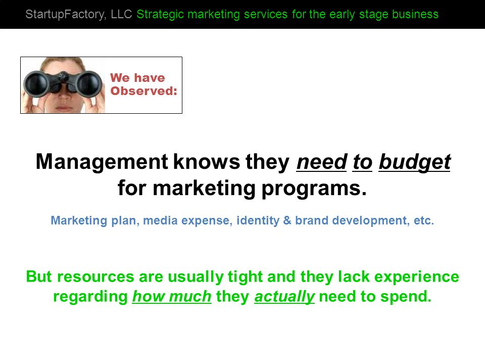 StartupFactory, LLC Strategic marketing services for the early stage business Management knows they need to budget for marketing programs.