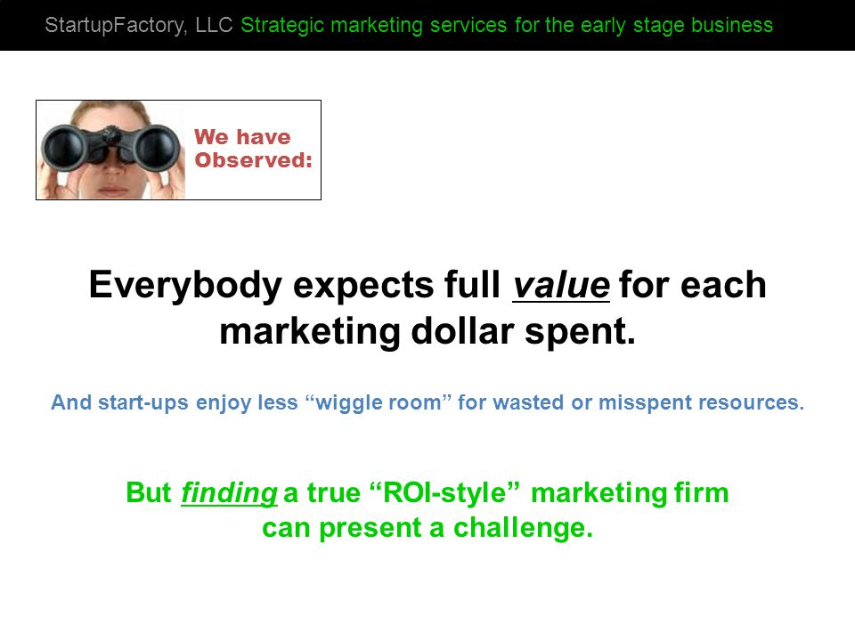 StartupFactory, LLC Strategic marketing services for the early stage business Everybody expects full value for each marketing dollar spent.