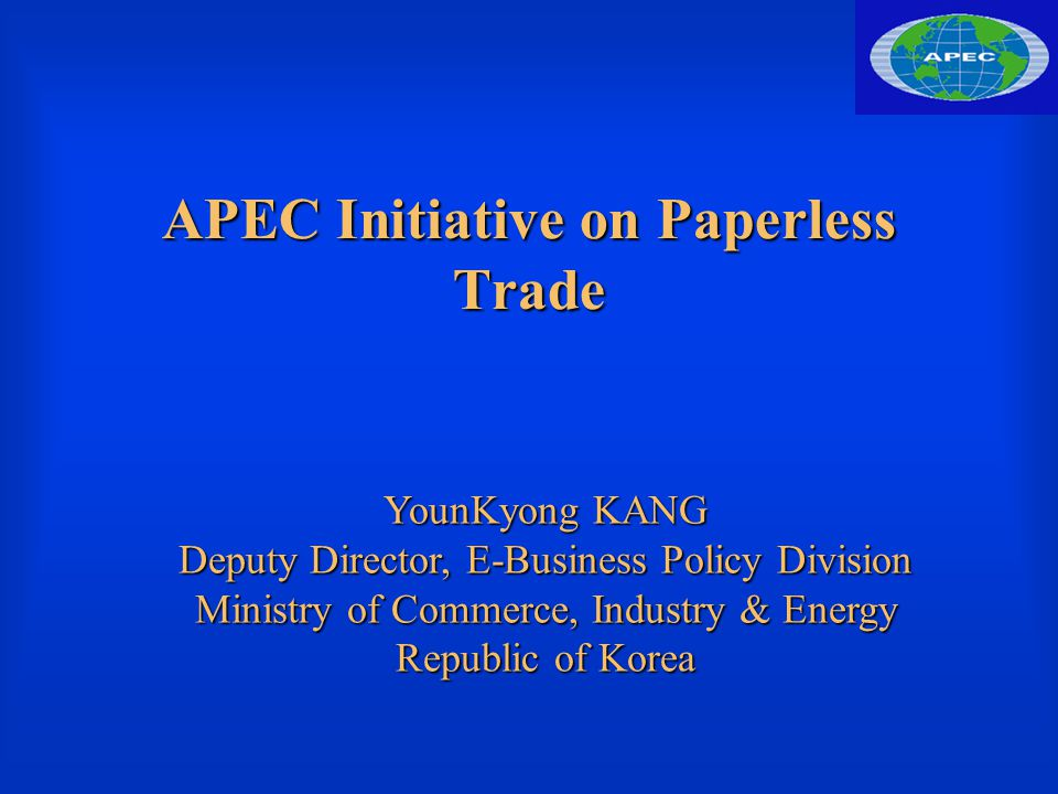 APEC Initiative on Paperless Trade YounKyong KANG Deputy Director, E-Business Policy Division Ministry of Commerce, Industry & Energy Republic of Korea