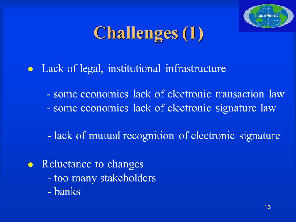 13 Challenges (1) Lack of legal, institutional infrastructure - some economies lack of electronic transaction law - some economies lack of electronic signature law - lack of mutual recognition of electronic signature Reluctance to changes - too many stakeholders - banks