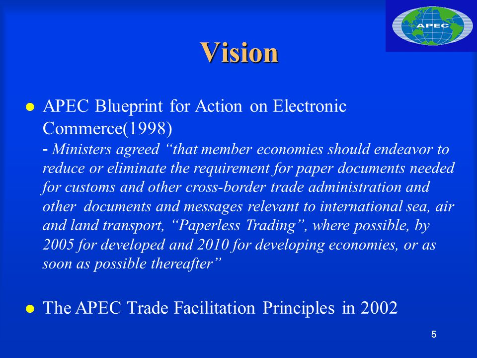 5 Vision APEC Blueprint for Action on Electronic Commerce(1998) - Ministers agreed that member economies should endeavor to reduce or eliminate the requirement for paper documents needed for customs and other cross-border trade administration and other documents and messages relevant to international sea, air and land transport, Paperless Trading , where possible, by 2005 for developed and 2010 for developing economies, or as soon as possible thereafter The APEC Trade Facilitation Principles in 2002