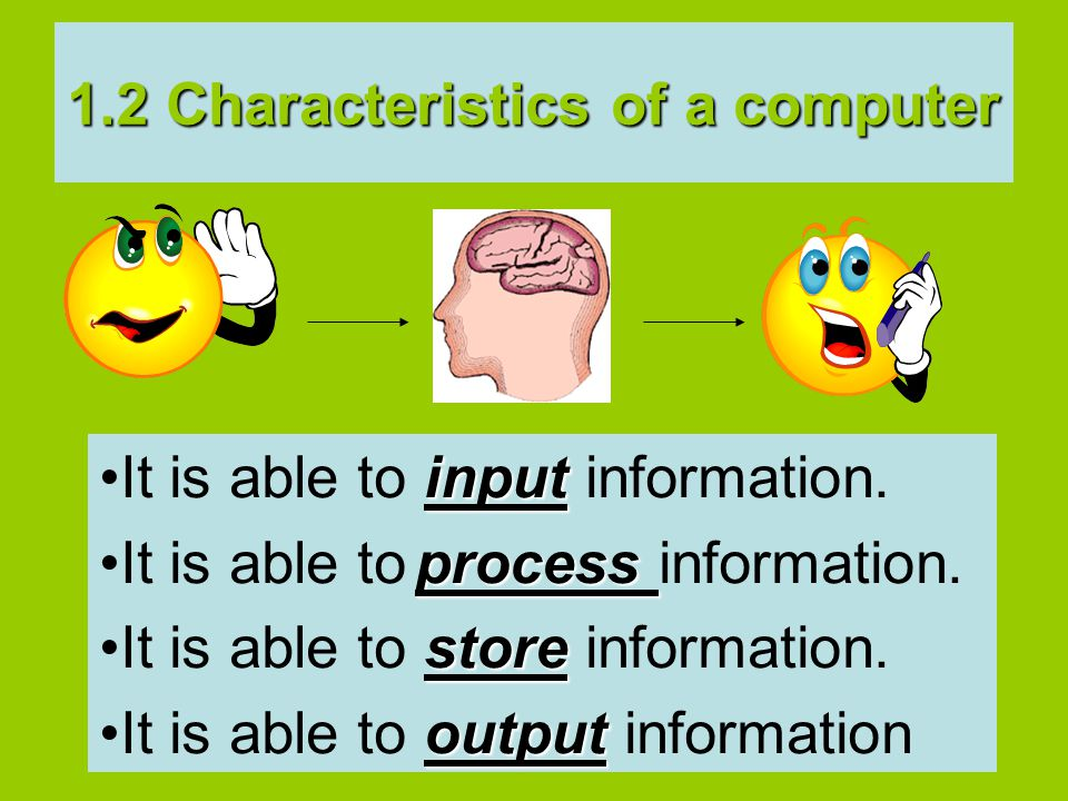 inputIt is able to input information. processIt is able to process information.