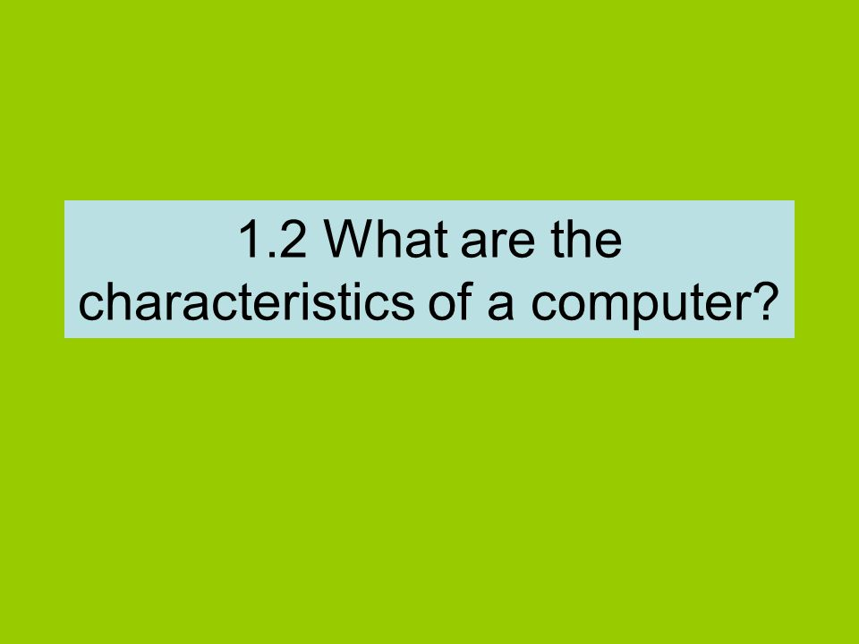 1.2 What are the characteristics of a computer