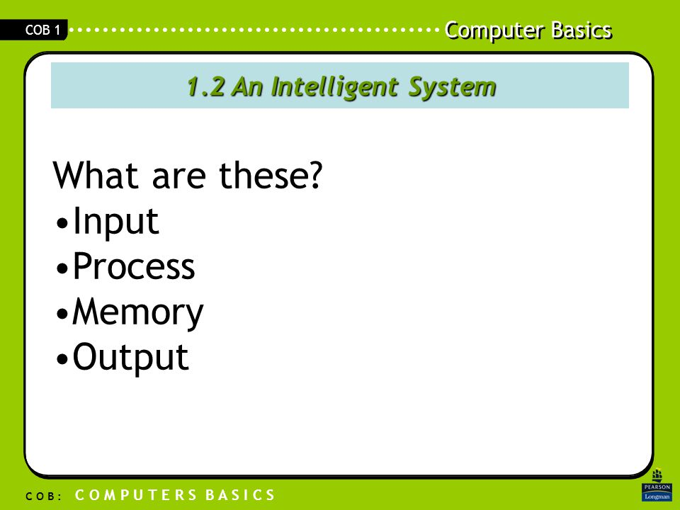 Computer Basics C O B : C O M P U T E R S B A S I C S COB 1 1.2 An Intelligent System What are these.