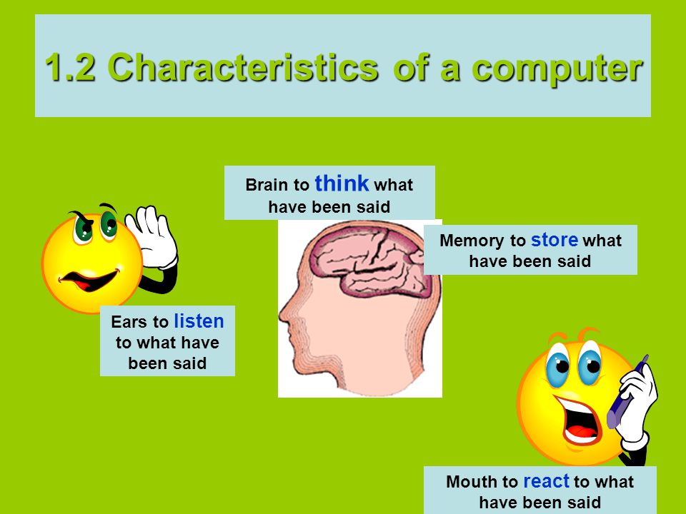 Brain to think what have been said Memory to store what have been said Ears to listen to what have been said Mouth to react to what have been said 1.2 Characteristics of a computer