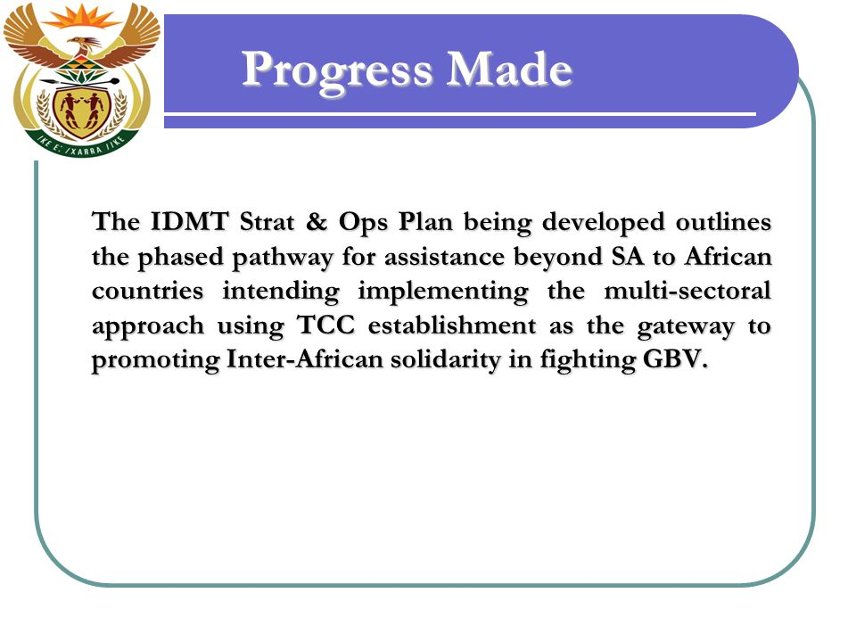 Progress Made The IDMT Strat & Ops Plan being developed outlines the phased pathway for assistance beyond SA to African countries intending implementing the multi-sectoral approach using TCC establishment as the gateway to promoting Inter-African solidarity in fighting GBV.