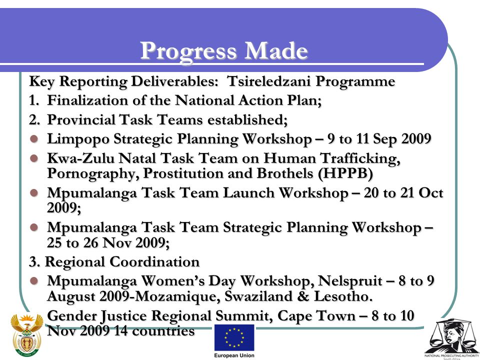 Key Reporting Deliverables: Tsireledzani Programme 1.Finalization of the National Action Plan; 2.Provincial Task Teams established; Limpopo Strategic Planning Workshop – 9 to 11 Sep 2009 Limpopo Strategic Planning Workshop – 9 to 11 Sep 2009 Kwa-Zulu Natal Task Team on Human Trafficking, Pornography, Prostitution and Brothels (HPPB) Kwa-Zulu Natal Task Team on Human Trafficking, Pornography, Prostitution and Brothels (HPPB) Mpumalanga Task Team Launch Workshop – 20 to 21 Oct 2009; Mpumalanga Task Team Launch Workshop – 20 to 21 Oct 2009; Mpumalanga Task Team Strategic Planning Workshop – 25 to 26 Nov 2009; Mpumalanga Task Team Strategic Planning Workshop – 25 to 26 Nov 2009; 3.