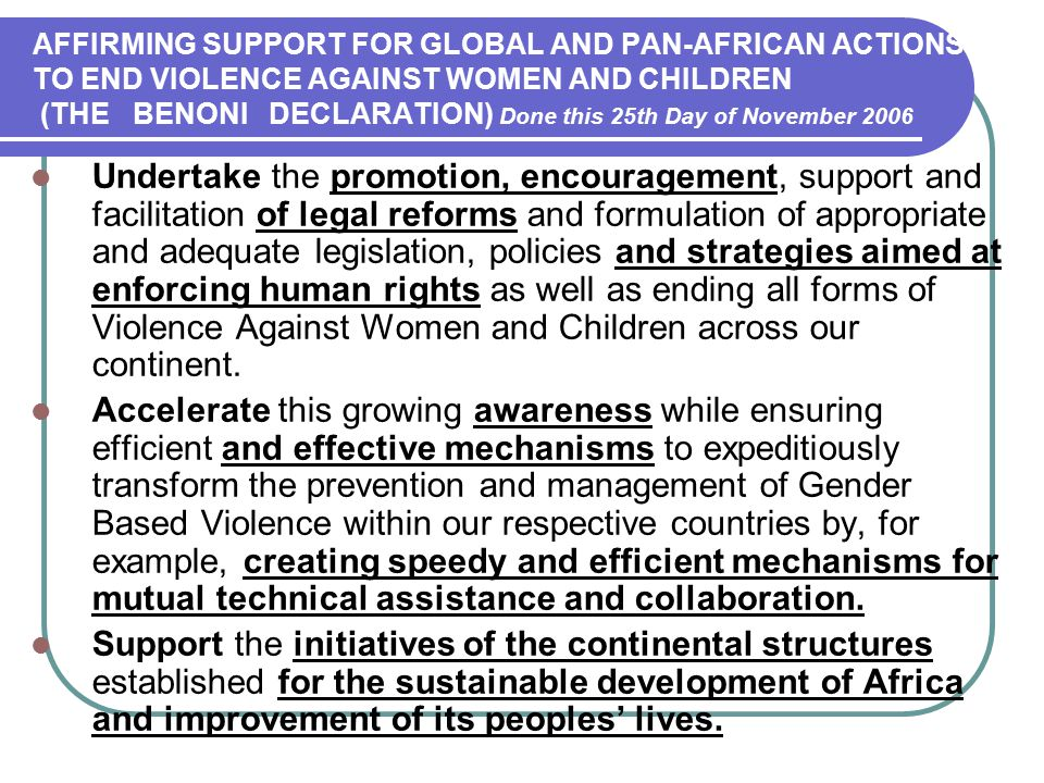 AFFIRMING SUPPORT FOR GLOBAL AND PAN-AFRICAN ACTIONS TO END VIOLENCE AGAINST WOMEN AND CHILDREN (THE BENONI DECLARATION) Done this 25th Day of November 2006 Undertake the promotion, encouragement, support and facilitation of legal reforms and formulation of appropriate and adequate legislation, policies and strategies aimed at enforcing human rights as well as ending all forms of Violence Against Women and Children across our continent.