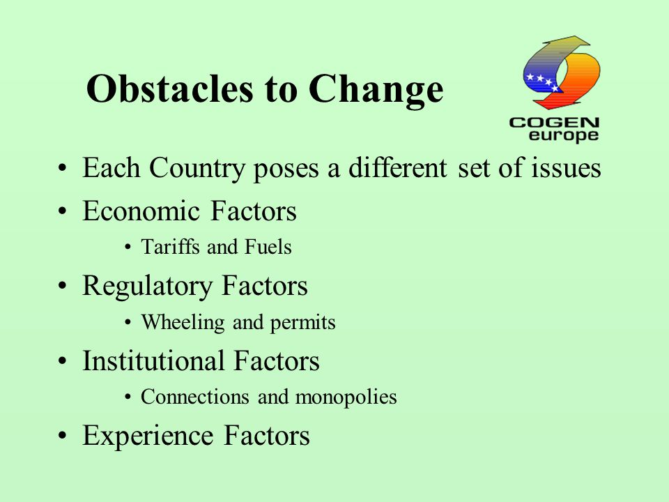 Obstacles to Change Each Country poses a different set of issues Economic Factors Tariffs and Fuels Regulatory Factors Wheeling and permits Institutional Factors Connections and monopolies Experience Factors