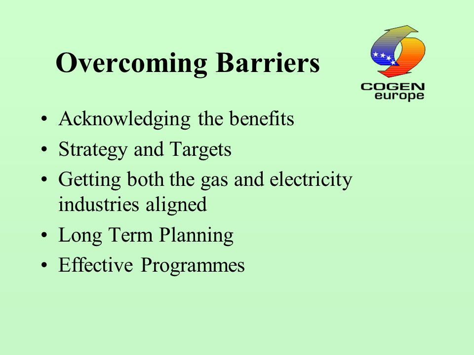 Overcoming Barriers Acknowledging the benefits Strategy and Targets Getting both the gas and electricity industries aligned Long Term Planning Effective Programmes