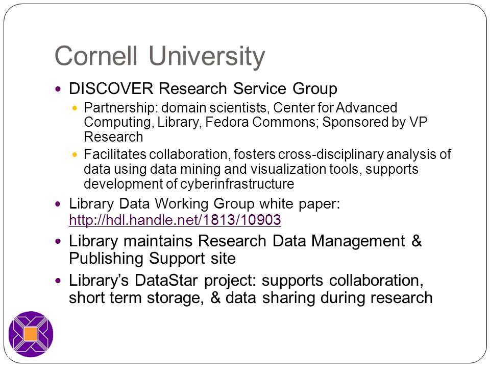 Cornell University DISCOVER Research Service Group Partnership: domain scientists, Center for Advanced Computing, Library, Fedora Commons; Sponsored by VP Research Facilitates collaboration, fosters cross-disciplinary analysis of data using data mining and visualization tools, supports development of cyberinfrastructure Library Data Working Group white paper: http://hdl.handle.net/1813/10903 http://hdl.handle.net/1813/10903 Library maintains Research Data Management & Publishing Support site Library's DataStar project: supports collaboration, short term storage, & data sharing during research