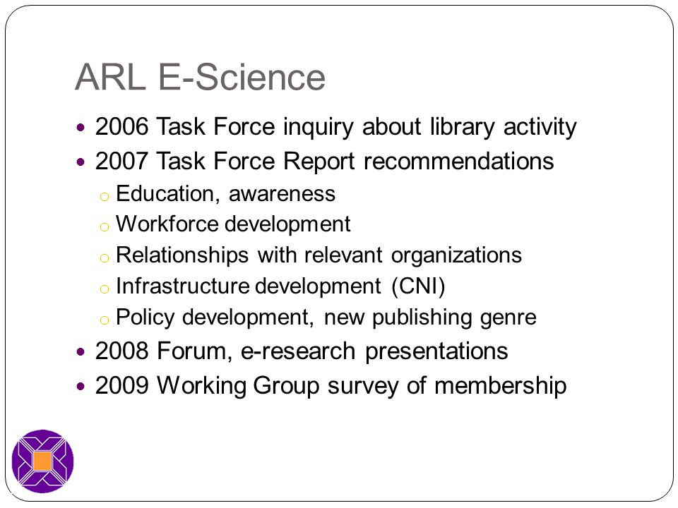 Library Staff & Staff Development 62% reassigning existing staff 42% have hired or are planning (39%) to hire escience expertise 62 positions detailed: Two named chairs 70% had library/info science degree 32% had disciplinary degree (10% PhD only) Staff development: Conference support, in-house presentations, course support 7 institutions collaborating with iSchools