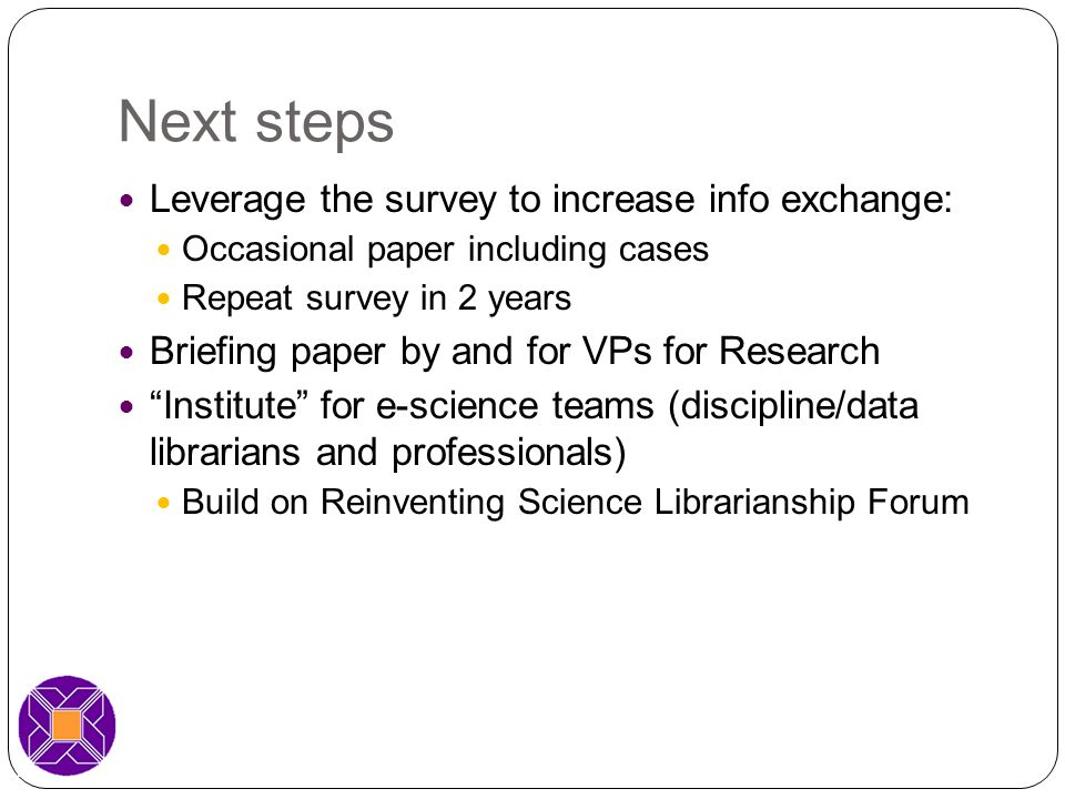 Next steps Leverage the survey to increase info exchange: Occasional paper including cases Repeat survey in 2 years Briefing paper by and for VPs for Research Institute for e-science teams (discipline/data librarians and professionals) Build on Reinventing Science Librarianship Forum