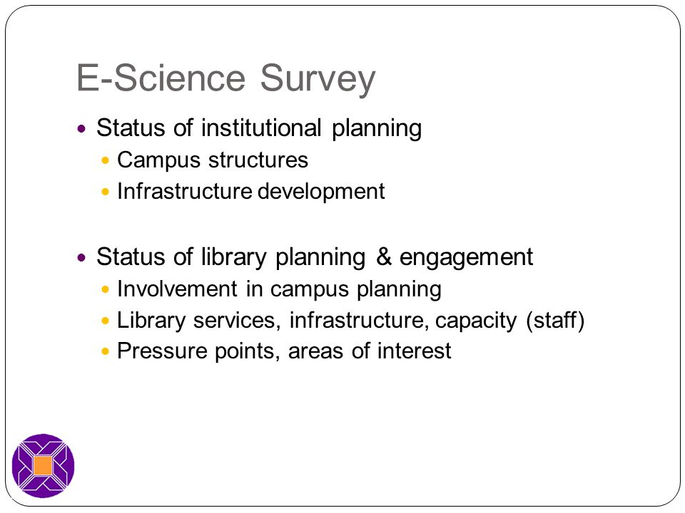 E-Science Survey Status of institutional planning Campus structures Infrastructure development Status of library planning & engagement Involvement in campus planning Library services, infrastructure, capacity (staff) Pressure points, areas of interest