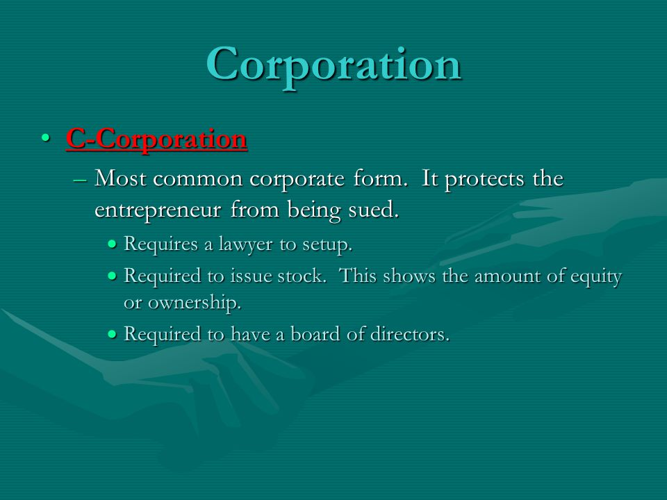 Corporation C-CorporationC-Corporation –Most common corporate form. It protects the entrepreneur from being sued.  Requires a lawyer to setup.  Requ