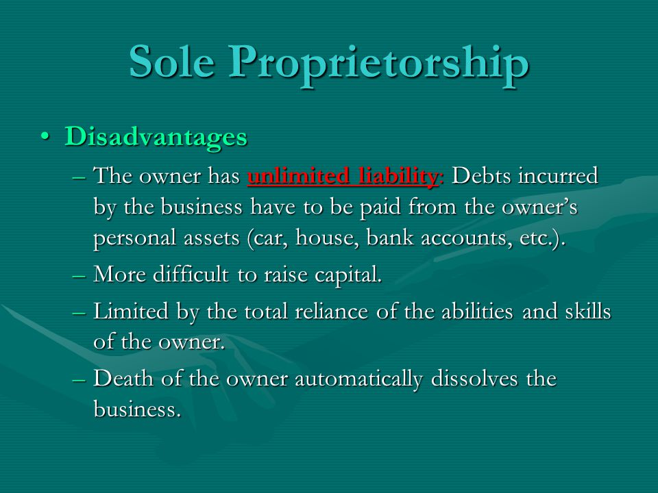 Sole Proprietorship DisadvantagesDisadvantages –The owner has unlimited liability: Debts incurred by the business have to be paid from the owner's per
