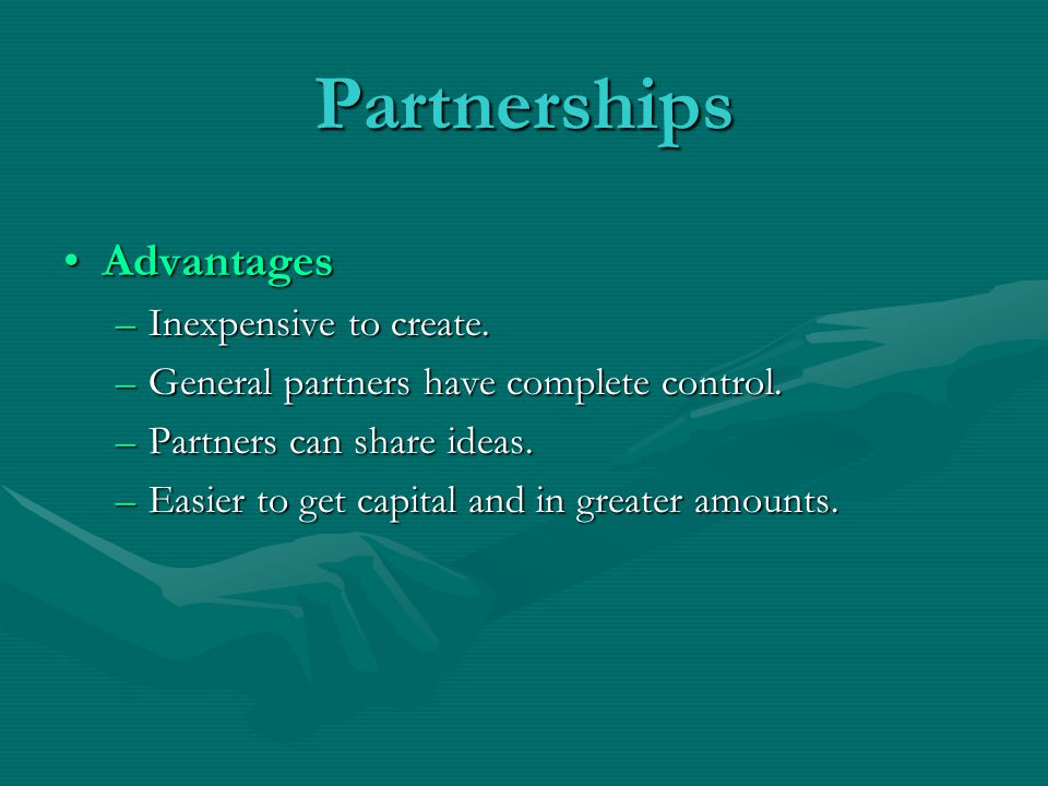 Partnerships AdvantagesAdvantages –Inexpensive to create. –General partners have complete control. –Partners can share ideas. –Easier to get capital a