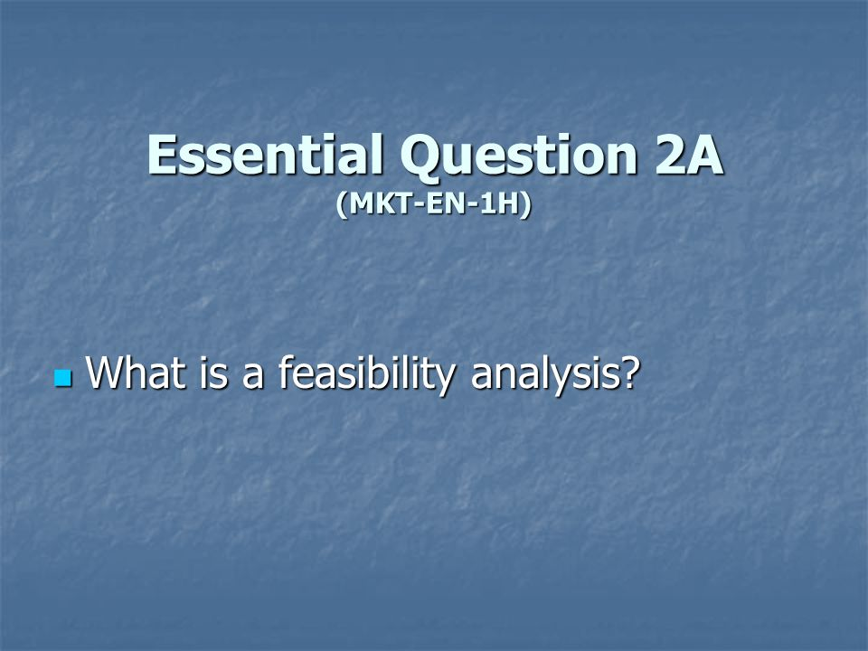 Essential Question 2A (MKT-EN-1H) What is a feasibility analysis? What is a feasibility analysis?
