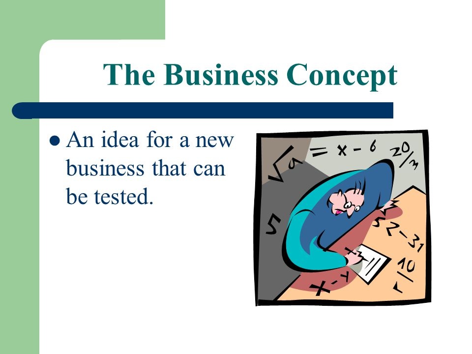 The Business Concept An idea for a new business that can be tested.
