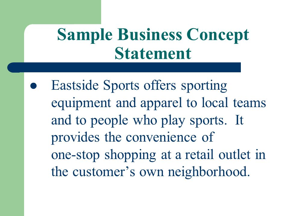 Sample Business Concept Statement Eastside Sports offers sporting equipment and apparel to local teams and to people who play sports. It provides the