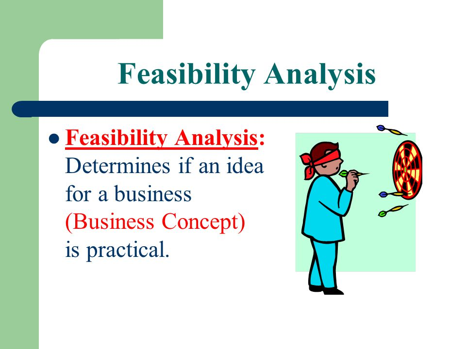 Feasibility Analysis Feasibility Analysis: Determines if an idea for a business (Business Concept) is practical.