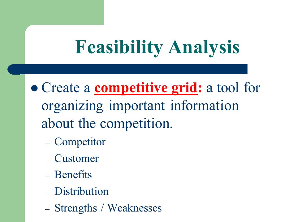 Feasibility Analysis Create a competitive grid: a tool for organizing important information about the competition. – Competitor – Customer – Benefits