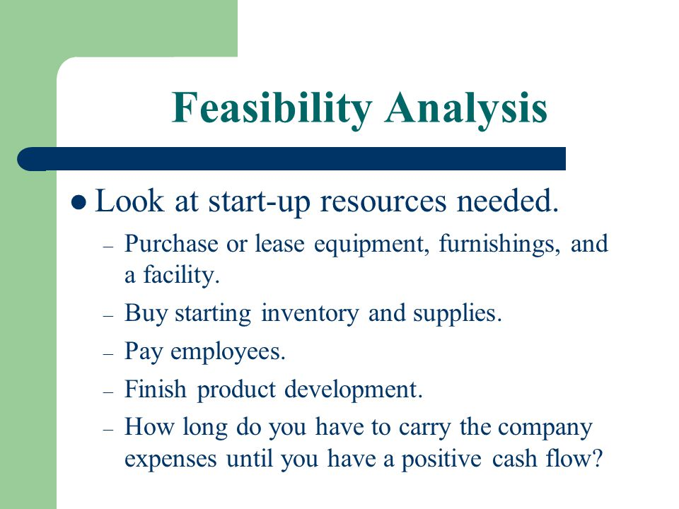 Feasibility Analysis Look at start-up resources needed. – Purchase or lease equipment, furnishings, and a facility. – Buy starting inventory and suppl