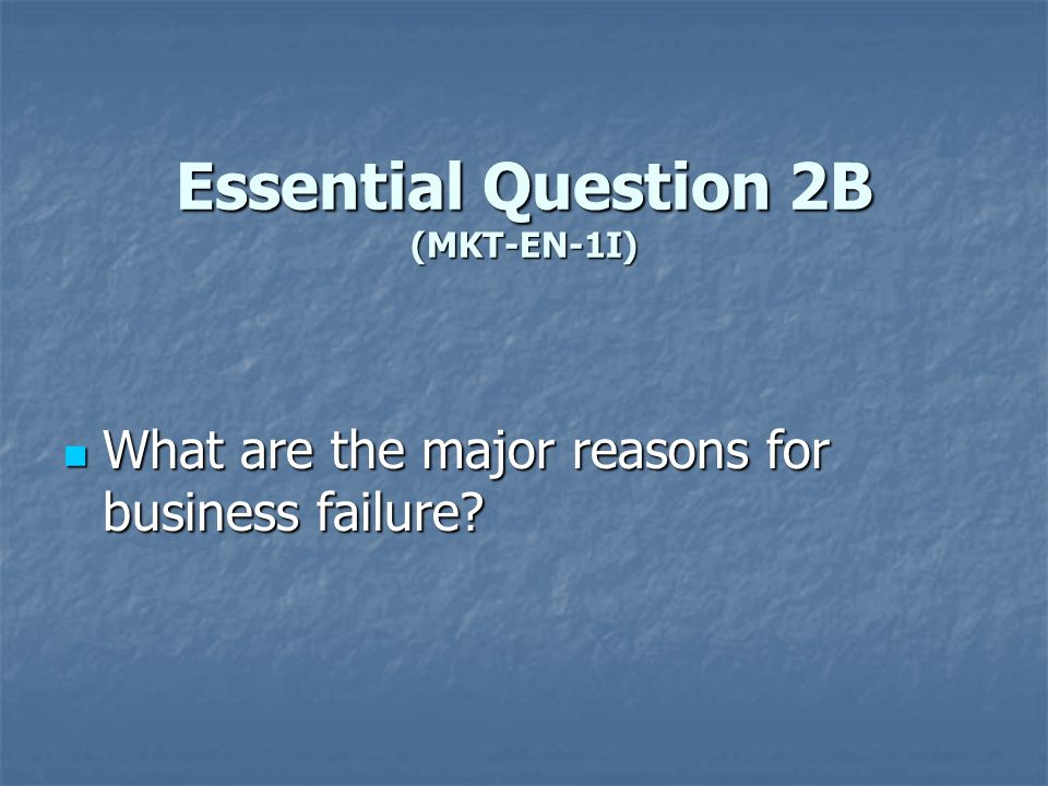 Essential Question 2B (MKT-EN-1I) What are the major reasons for business failure? What are the major reasons for business failure?