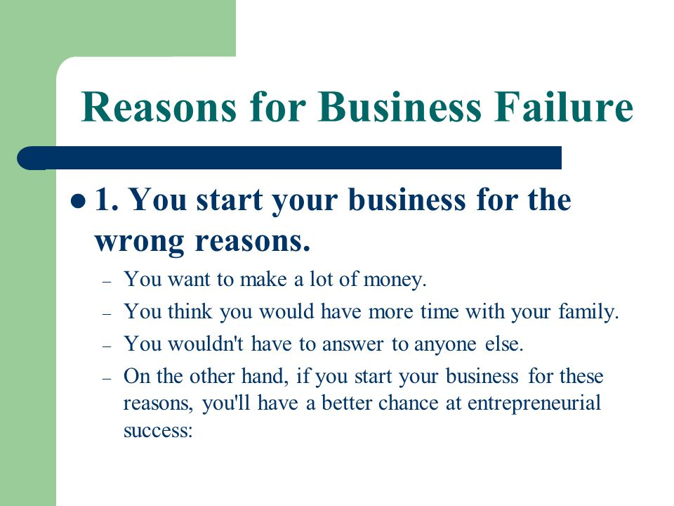 Reasons for Business Failure 1. You start your business for the wrong reasons. – You want to make a lot of money. – You think you would have more time