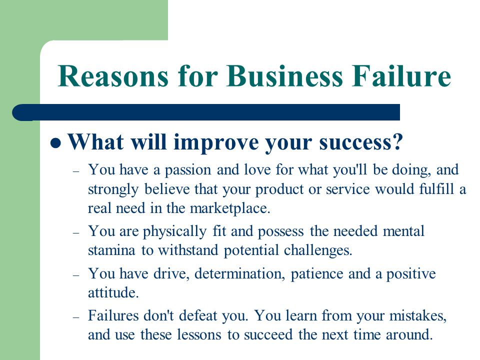 Reasons for Business Failure What will improve your success? – You have a passion and love for what you'll be doing, and strongly believe that your pr