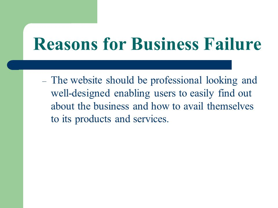 Reasons for Business Failure – The website should be professional looking and well-designed enabling users to easily find out about the business and h