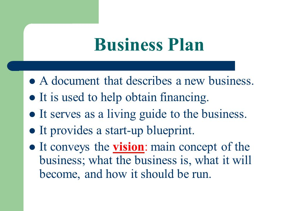 Business Plan A document that describes a new business. It is used to help obtain financing. It serves as a living guide to the business. It provides
