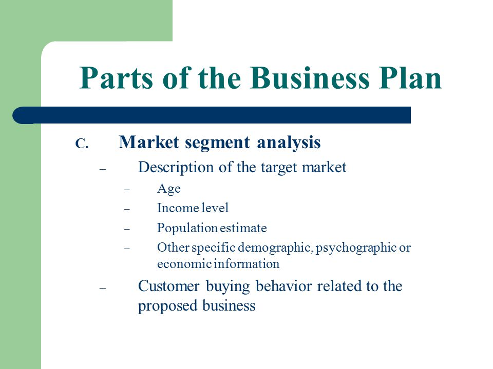 Parts of the Business Plan C. Market segment analysis – Description of the target market – Age – Income level – Population estimate – Other specific d