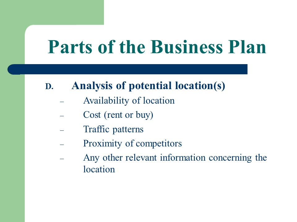 Parts of the Business Plan D. Analysis of potential location(s) – Availability of location – Cost (rent or buy) – Traffic patterns – Proximity of comp