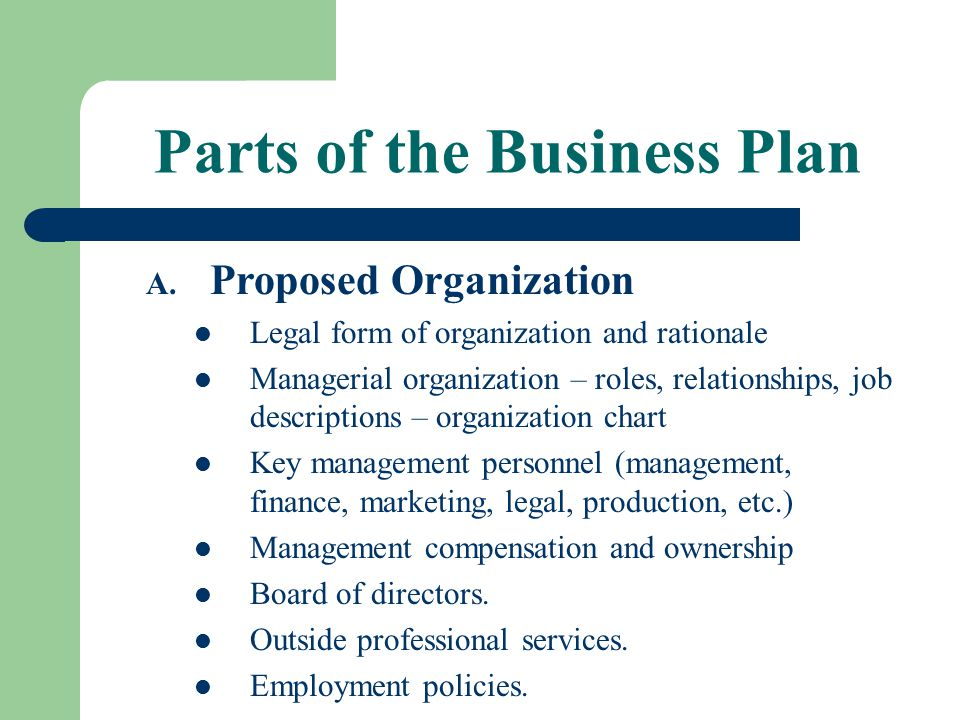 Parts of the Business Plan A. Proposed Organization Legal form of organization and rationale Managerial organization – roles, relationships, job descr