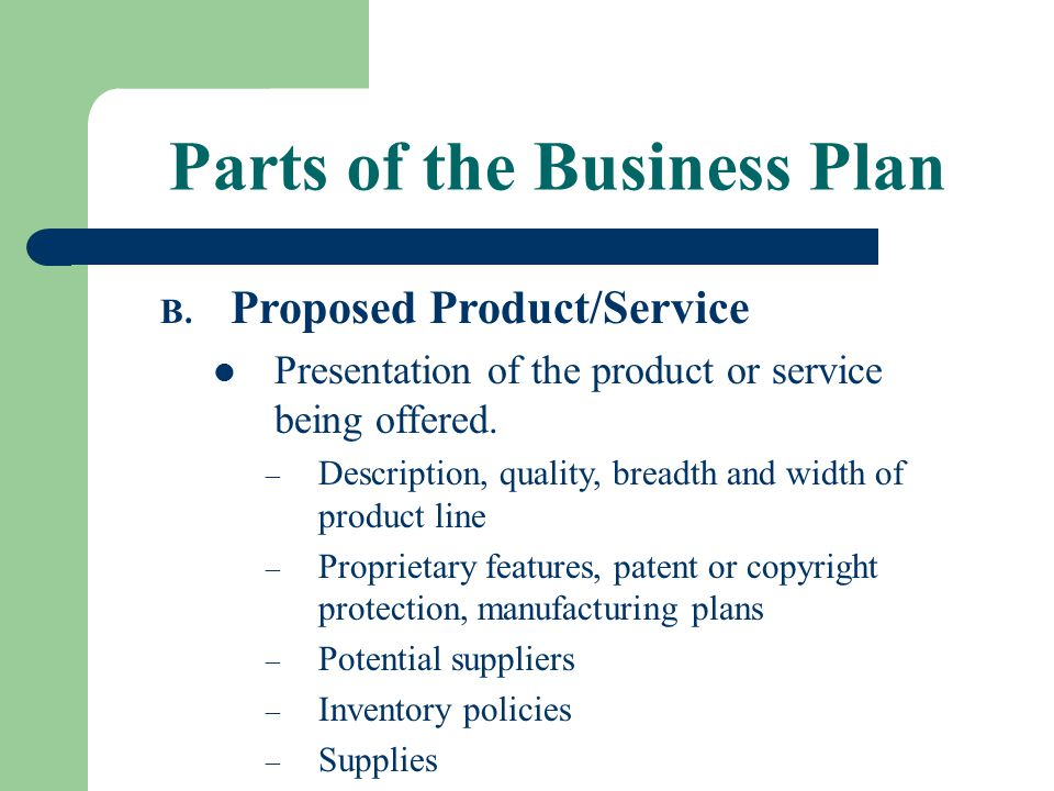 Parts of the Business Plan B. Proposed Product/Service Presentation of the product or service being offered. – Description, quality, breadth and width