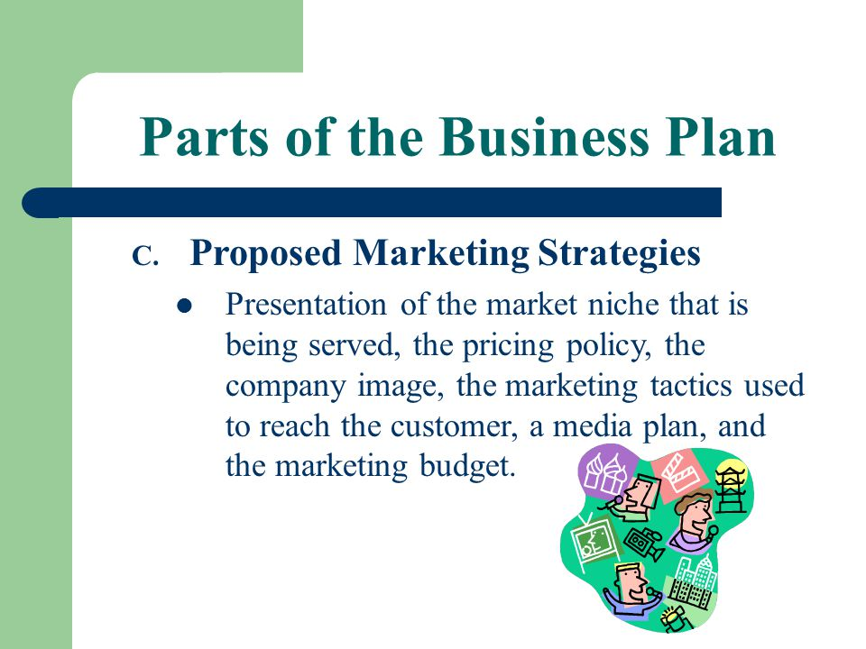 Parts of the Business Plan C. Proposed Marketing Strategies Presentation of the market niche that is being served, the pricing policy, the company ima