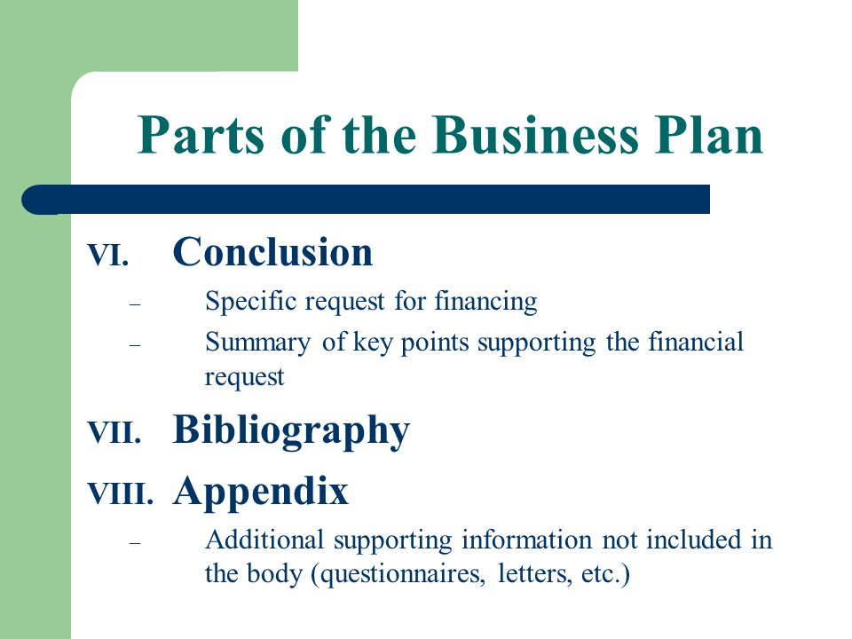 Parts of the Business Plan VI. Conclusion – Specific request for financing – Summary of key points supporting the financial request VII. Bibliography