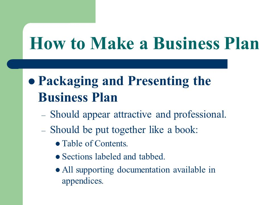 How to Make a Business Plan Packaging and Presenting the Business Plan – Should appear attractive and professional. – Should be put together like a bo