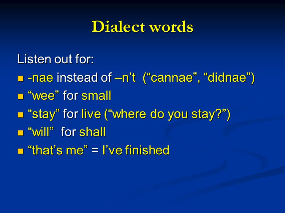 Dialect words Listen out for: -nae instead of –n't ( cannae , didnae ) -nae instead of –n't ( cannae , didnae ) wee for small wee for small stay for live ( where do you stay ) stay for live ( where do you stay ) will for shall will for shall that's me = I've finished that's me = I've finished