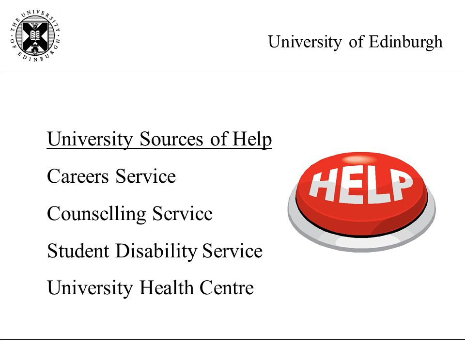 University of Edinburgh University Sources of Help Careers Service Counselling Service Student Disability Service University Health Centre