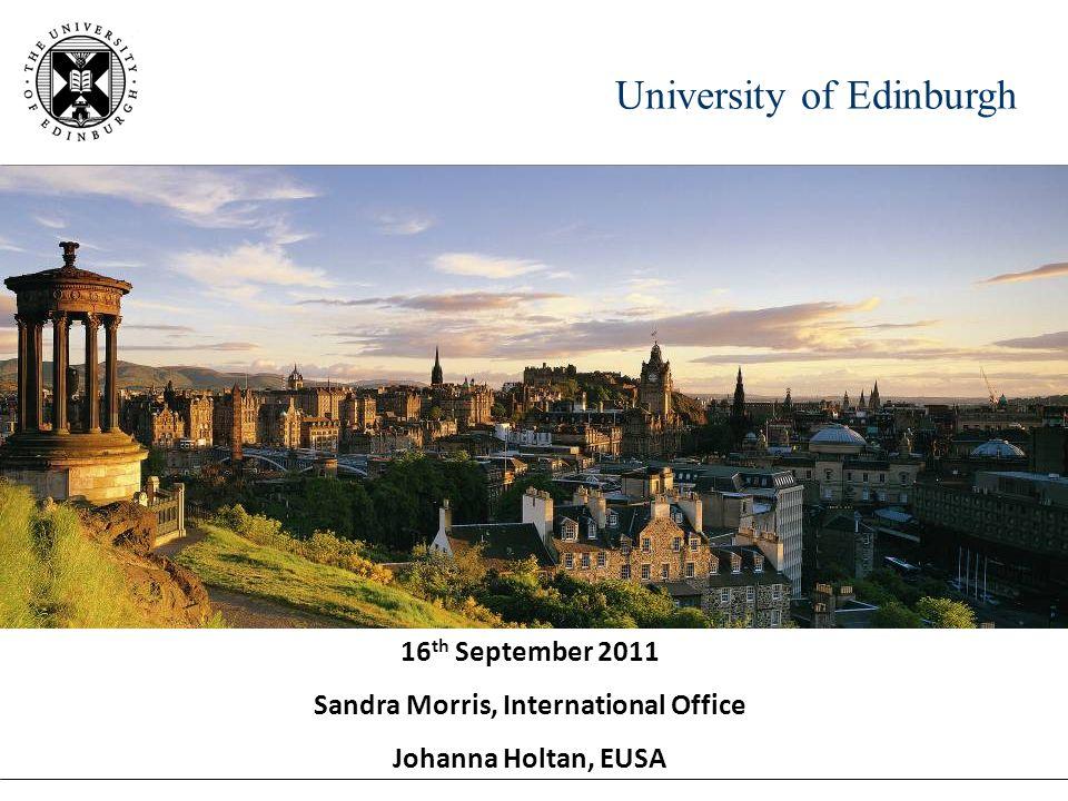University of Edinburgh 16 th September 2011 Sandra Morris, International Office Johanna Holtan, EUSA