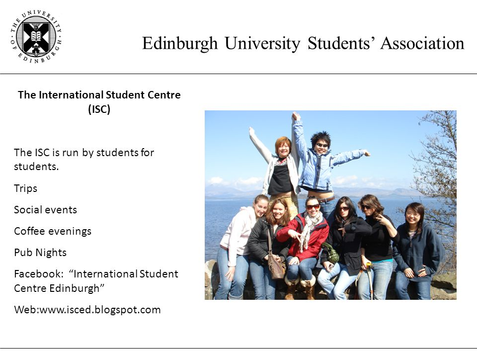 Edinburgh University Students' Association The International Student Centre (ISC) The ISC is run by students for students.