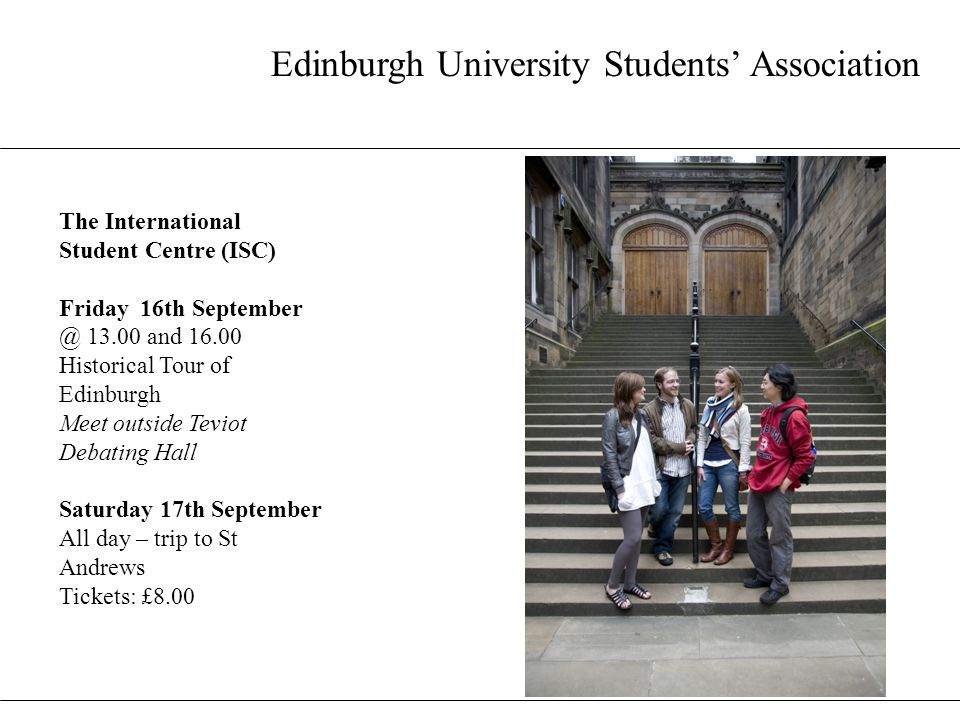 Edinburgh University Students' Association The International Student Centre (ISC) Friday 16th September @ 13.00 and 16.00 Historical Tour of Edinburgh Meet outside Teviot Debating Hall Saturday 17th September All day – trip to St Andrews Tickets: £8.00