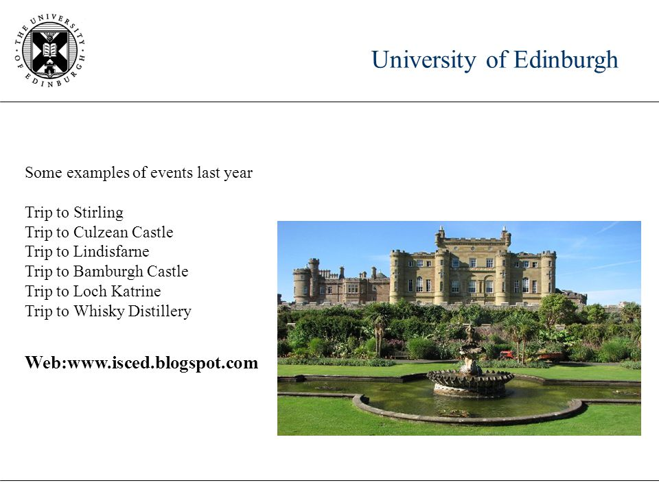 University of Edinburgh Some examples of events last year Trip to Stirling Trip to Culzean Castle Trip to Lindisfarne Trip to Bamburgh Castle Trip to Loch Katrine Trip to Whisky Distillery Web:www.isced.blogspot.com